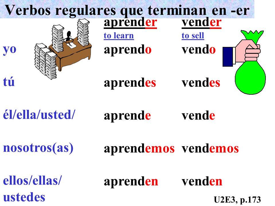 Verbos regulares que terminan en -er yo tú él/ella/usted/ nosotros(as) ellos/ellas/ ustedes aprender to learn aprend vender to sell vend o es e emos e
