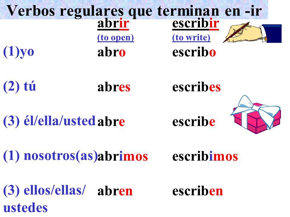 Verbos regulares que terminan en -ir (1)yo (2) tú (3) él/ella/usted (1) nosotros(as) (3) ellos/ellas/ ustedes abrir (to open) abro abres abre abrimos