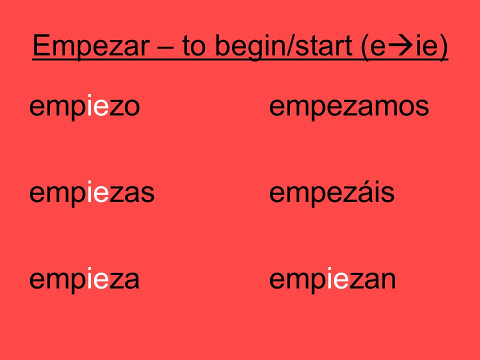 Empezar – to begin/start (e ie) empiezoempezamos empiezasempezáis empiezaempiezan
