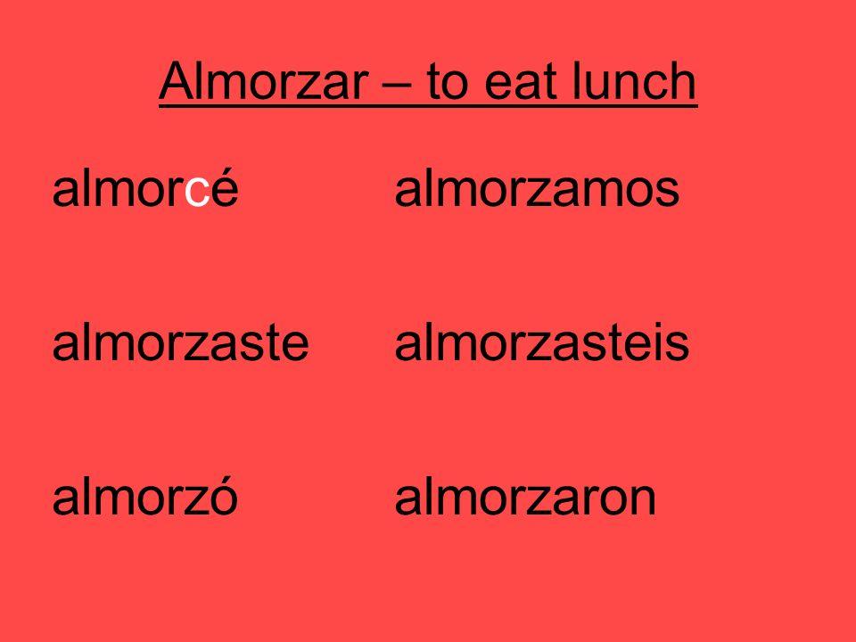 Almorzar – to eat lunch almorcéalmorzamos almorzastealmorzasteis almorzóalmorzaron