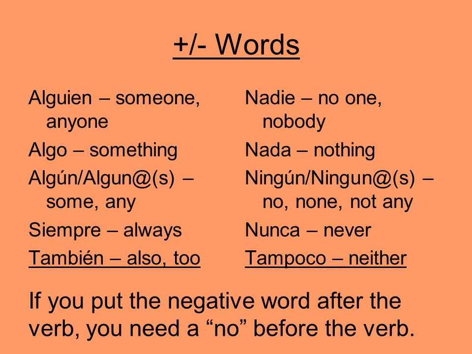 +/- Words Alguien – someone, anyone Algo – something Algún/Algun@(s) – some, any Siempre – always También – also, too Nadie – no one, nobody Nada – nothing Ningún/Ningun@(s) – no, none, not any Nunca – never Tampoco – neither If you put the negative word after the verb, you need a no before the verb.