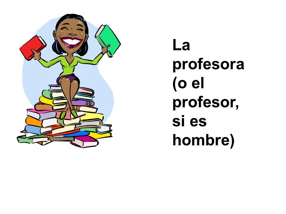 La profesora (o el profesor, si es hombre)