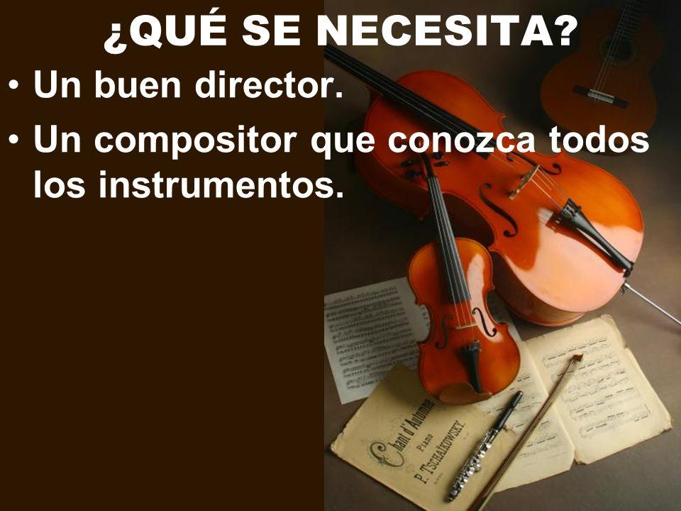¿QUÉ SE NECESITA? Un buen director. Un compositor que conozca todos los instrumentos.