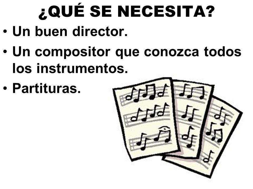 ¿QUÉ SE NECESITA? Un buen director. Un compositor que conozca todos los instrumentos. Partituras.
