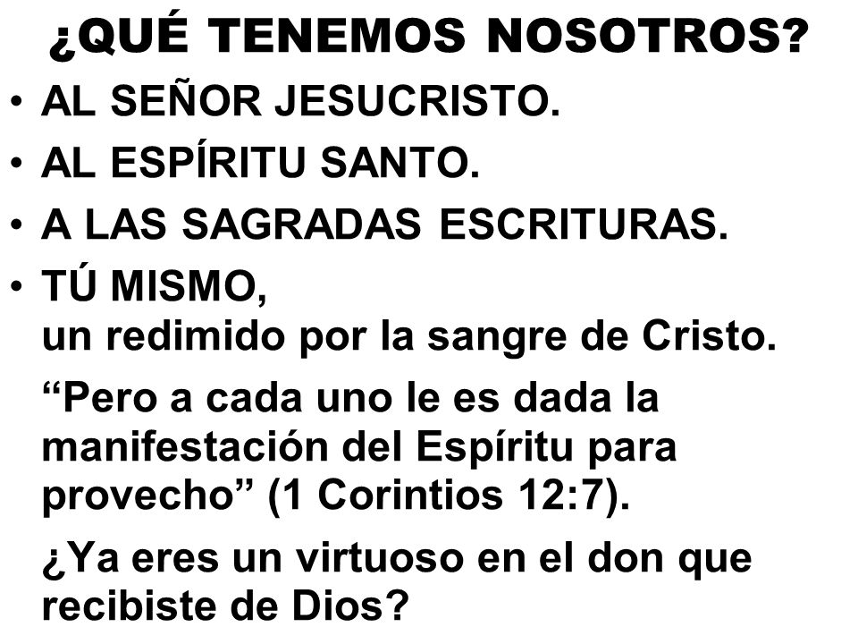 ¿QUÉ TENEMOS NOSOTROS? AL SEÑOR JESUCRISTO. AL ESPÍRITU SANTO. A LAS SAGRADAS ESCRITURAS. TÚ MISMO, un redimido por la sangre de Cristo. Pero a cada u