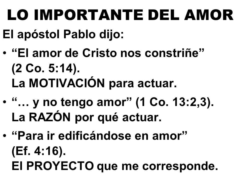 LO IMPORTANTE DEL AMOR El apóstol Pablo dijo: El amor de Cristo nos constriñe (2 Co. 5:14). La MOTIVACIÓN para actuar. … y no tengo amor (1 Co. 13:2,3