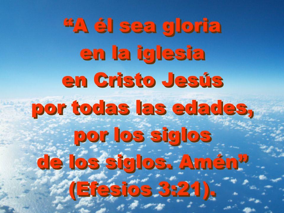 A él sea gloria en la iglesia en Cristo Jesús por todas las edades, por los siglos de los siglos. Amén (Efesios 3:21).