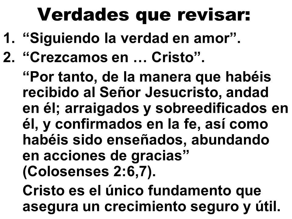 Verdades que revisar: 1.Siguiendo la verdad en amor. 2.Crezcamos en … Cristo. Por tanto, de la manera que habéis recibido al Señor Jesucristo, andad e