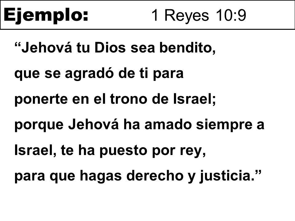 Ejemplo: 1 Reyes 10:9 Jehová tu Dios sea bendito, que se agradó de ti para ponerte en el trono de Israel; porque Jehová ha amado siempre a Israel, te ha puesto por rey, para que hagas derecho y justicia
