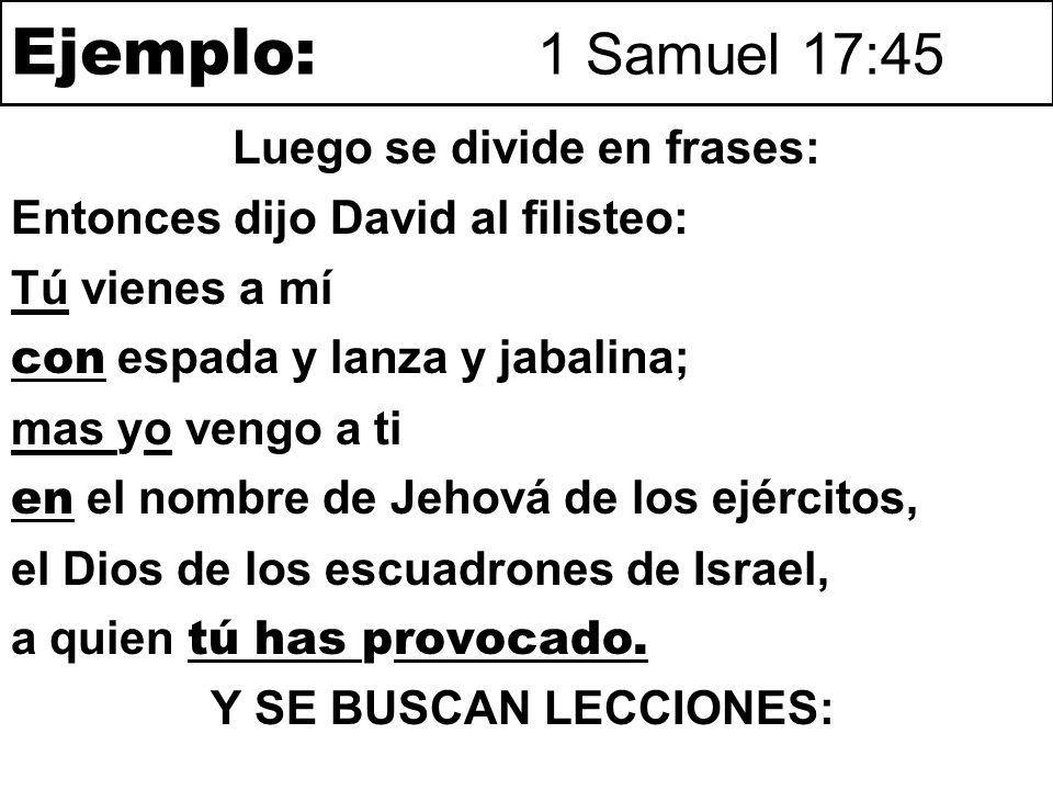 Ejemplo: 1 Samuel 17:45 Entonces dijo David al filisteo: Tú vienes a mí LA ACCIÓN con espada y lanza y jabalina; RECURSOS mas yo vengo a ti LA REACCIÓN en el nombre de Jehová de los ejércitos, REPRESENTACIÓN el Dios de los escuadrones de Israel, A QUIÉN REPRESENTO a quien tú has provocado.