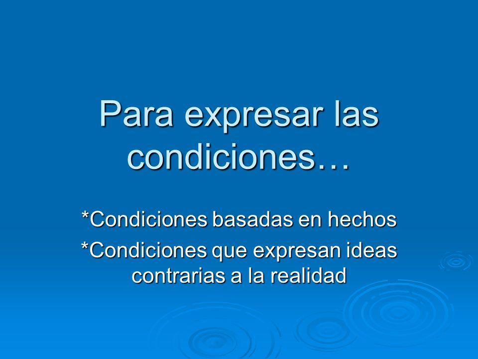 Para expresar las condiciones… *Condiciones basadas en hechos *Condiciones que expresan ideas contrarias a la realidad
