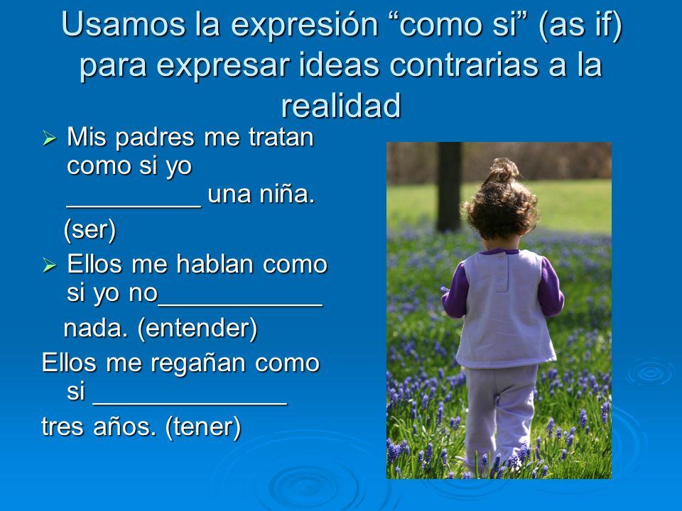 Usamos la expresión como si (as if) para expresar ideas contrarias a la realidad Mis padres me tratan como si yo _________ una niña. Mis padres me tra