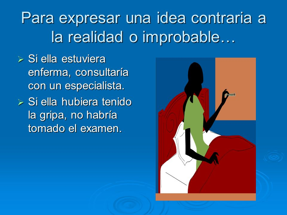 Para expresar una idea contraria a la realidad o improbable… Si ella estuviera enferma, consultaría con un especialista. Si ella estuviera enferma, co