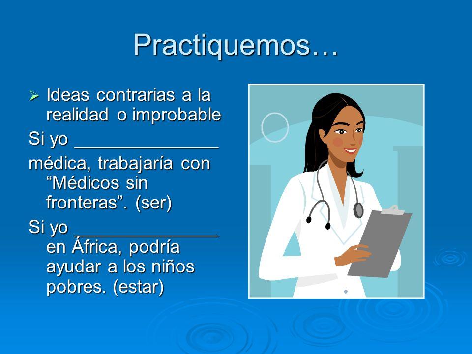 Practiquemos… Ideas contrarias a la realidad o improbable Ideas contrarias a la realidad o improbable Si yo ______________ médica, trabajaría con Médi