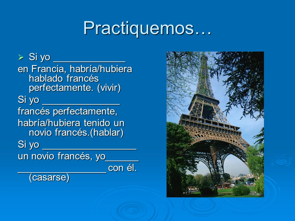 Practiquemos… Si yo _____________ Si yo _____________ en Francia, habría/hubiera hablado francés perfectamente. (vivir) Si yo ______________ francés p