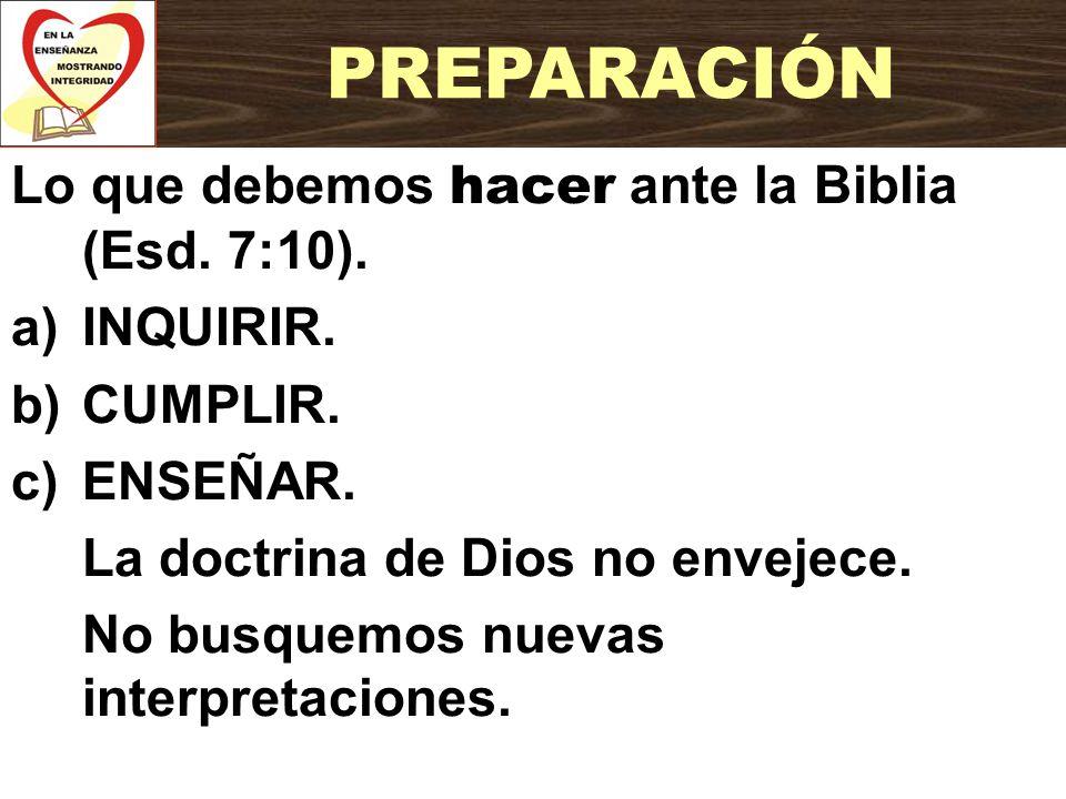 Lo que debemos hacer ante la Biblia (Esd. 7:10). a)INQUIRIR. b)CUMPLIR. c)ENSEÑAR. La doctrina de Dios no envejece. No busquemos nuevas interpretacion