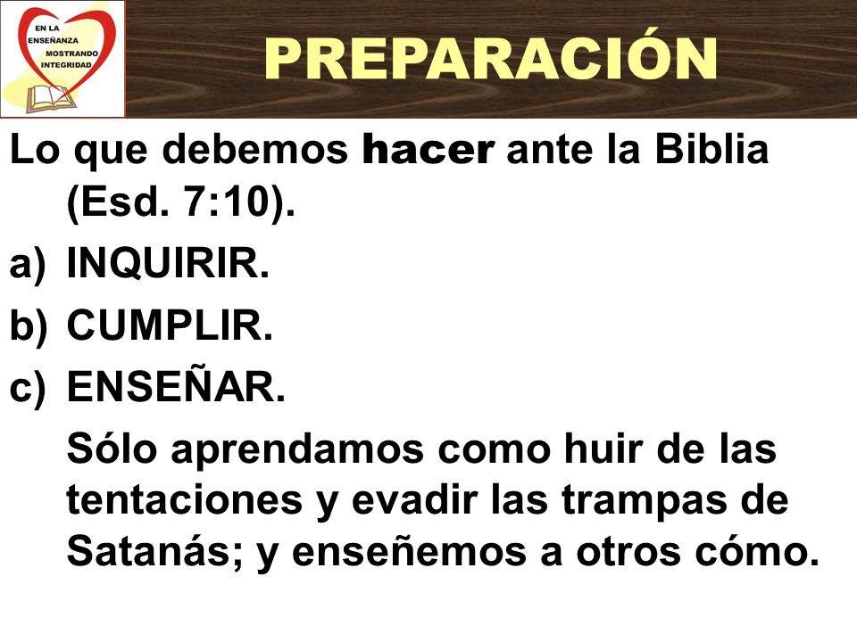 Lo que debemos hacer ante la Biblia (Esd. 7:10). a)INQUIRIR. b)CUMPLIR. c)ENSEÑAR. Sólo aprendamos como huir de las tentaciones y evadir las trampas d