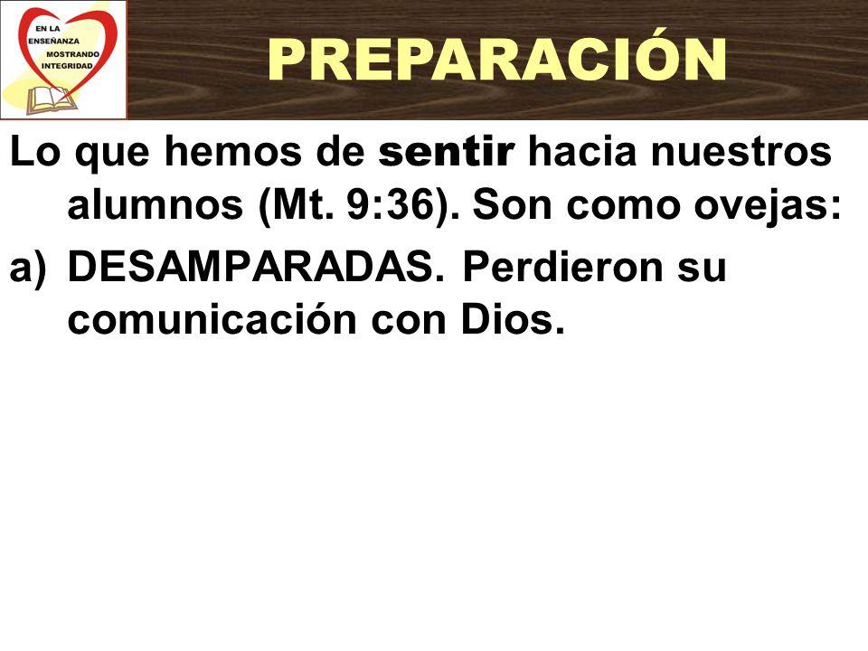 Lo que hemos de sentir hacia nuestros alumnos (Mt. 9:36). Son como ovejas: a)DESAMPARADAS. Perdieron su comunicación con Dios. PREPARACIÓN
