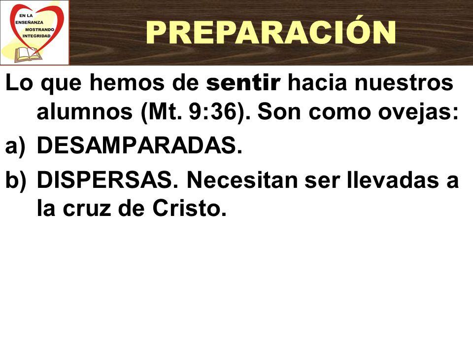 Lo que hemos de sentir hacia nuestros alumnos (Mt. 9:36). Son como ovejas: a)DESAMPARADAS. b)DISPERSAS. Necesitan ser llevadas a la cruz de Cristo. PR