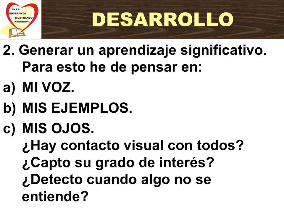 2. Generar un aprendizaje significativo. Para esto he de pensar en: a)MI VOZ. b)MIS EJEMPLOS. c)MIS OJOS. ¿Hay contacto visual con todos? ¿Capto su gr