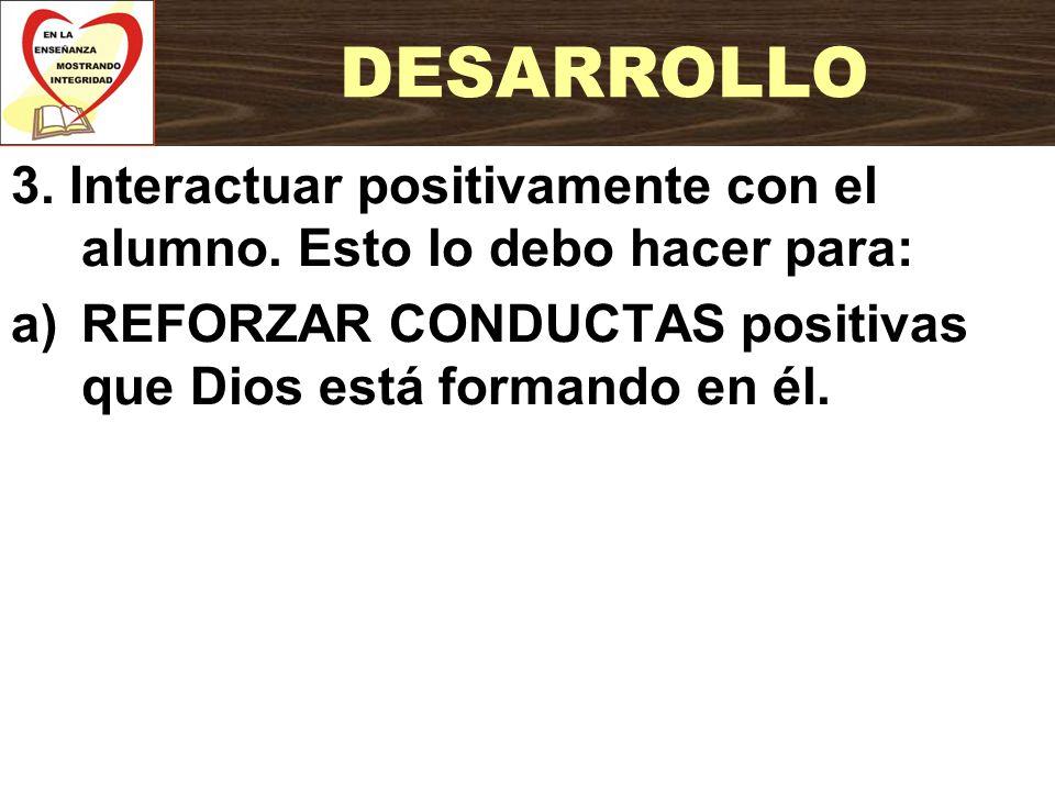 3. Interactuar positivamente con el alumno. Esto lo debo hacer para: a)REFORZAR CONDUCTAS positivas que Dios está formando en él. DESARROLLO