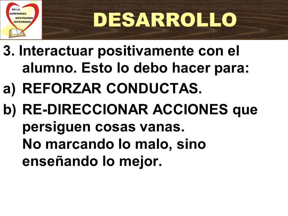 3. Interactuar positivamente con el alumno. Esto lo debo hacer para: a)REFORZAR CONDUCTAS. b)RE-DIRECCIONAR ACCIONES que persiguen cosas vanas. No mar
