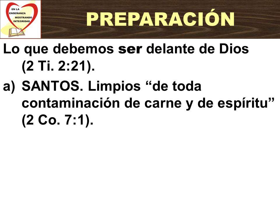 Lo que debemos ser delante de Dios (2 Ti. 2:21). a)SANTOS. Limpios de toda contaminación de carne y de espíritu (2 Co. 7:1). PREPARACIÓN