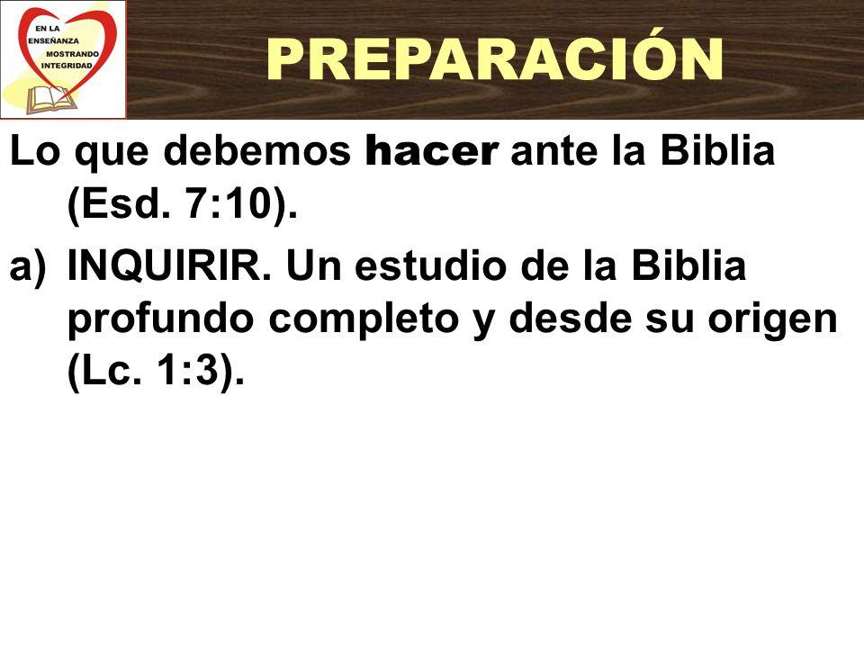 Lo que debemos hacer ante la Biblia (Esd. 7:10). a)INQUIRIR. Un estudio de la Biblia profundo completo y desde su origen (Lc. 1:3). PREPARACIÓN