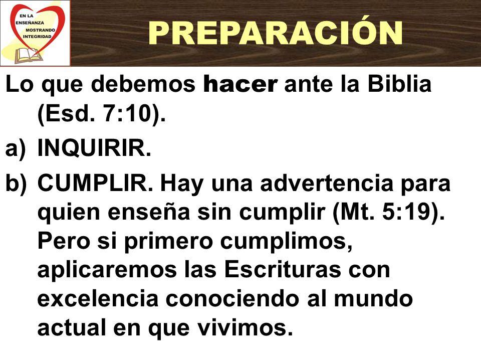 Lo que debemos hacer ante la Biblia (Esd. 7:10). a)INQUIRIR. b)CUMPLIR. Hay una advertencia para quien enseña sin cumplir (Mt. 5:19). Pero si primero