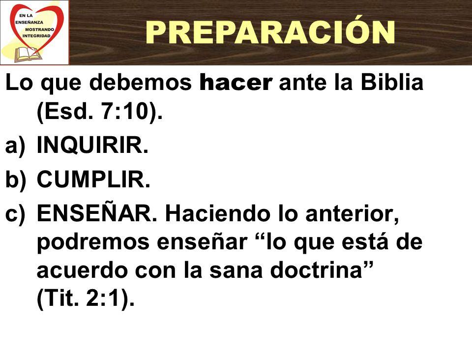 Lo que debemos hacer ante la Biblia (Esd. 7:10). a)INQUIRIR. b)CUMPLIR. c)ENSEÑAR. Haciendo lo anterior, podremos enseñar lo que está de acuerdo con l
