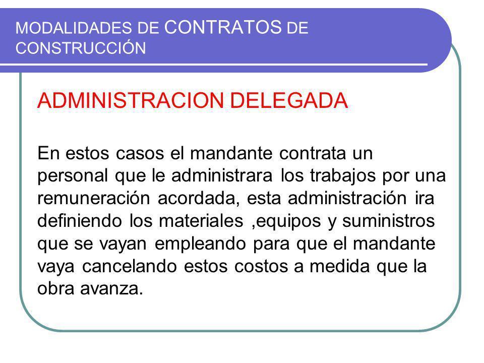 MODALIDADES DE CONTRATOS DE CONSTRUCCIÓN ADMINISTRACION DELEGADA En estos casos el mandante contrata un personal que le administrara los trabajos por