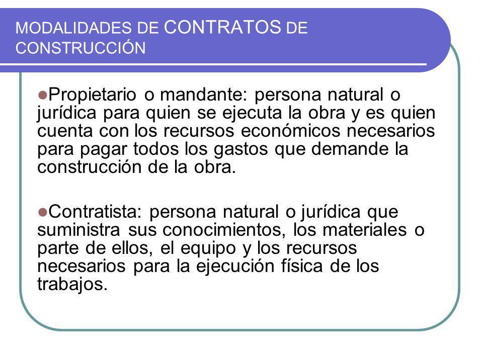 MODALIDADES DE CONTRATOS DE CONSTRUCCIÓN Propietario o mandante: persona natural o jurídica para quien se ejecuta la obra y es quien cuenta con los re