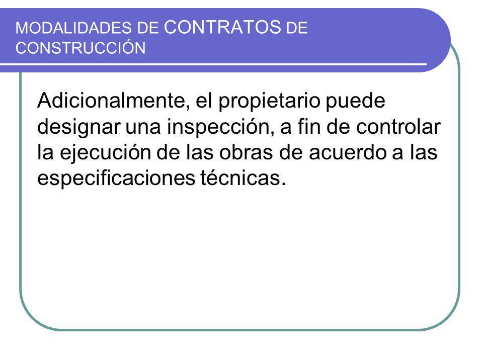 MODALIDADES DE CONTRATOS DE CONSTRUCCIÓN Adicionalmente, el propietario puede designar una inspección, a fin de controlar la ejecución de las obras de acuerdo a las especificaciones técnicas.