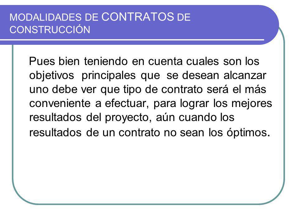 MODALIDADES DE CONTRATOS DE CONSTRUCCIÓN Pues bien teniendo en cuenta cuales son los objetivos principales que se desean alcanzar uno debe ver que tip