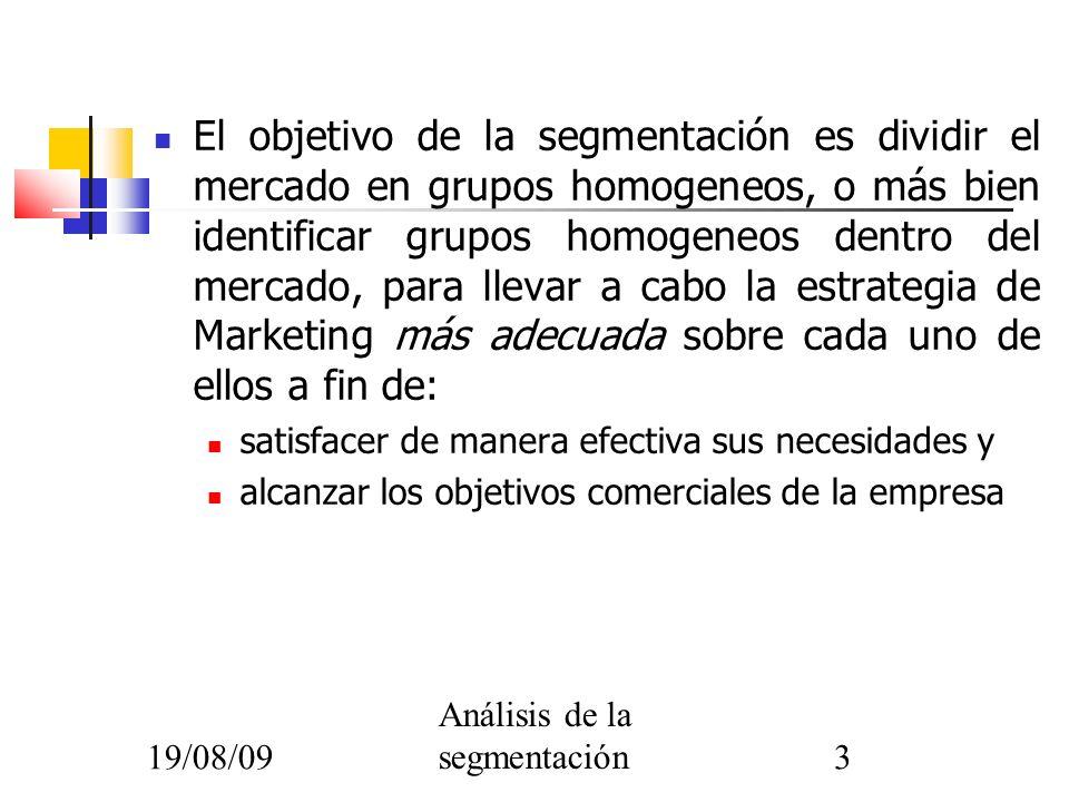 19/08/09 Análisis de la segmentación3 El objetivo de la segmentación es dividir el mercado en grupos homogeneos, o más bien identificar grupos homogen