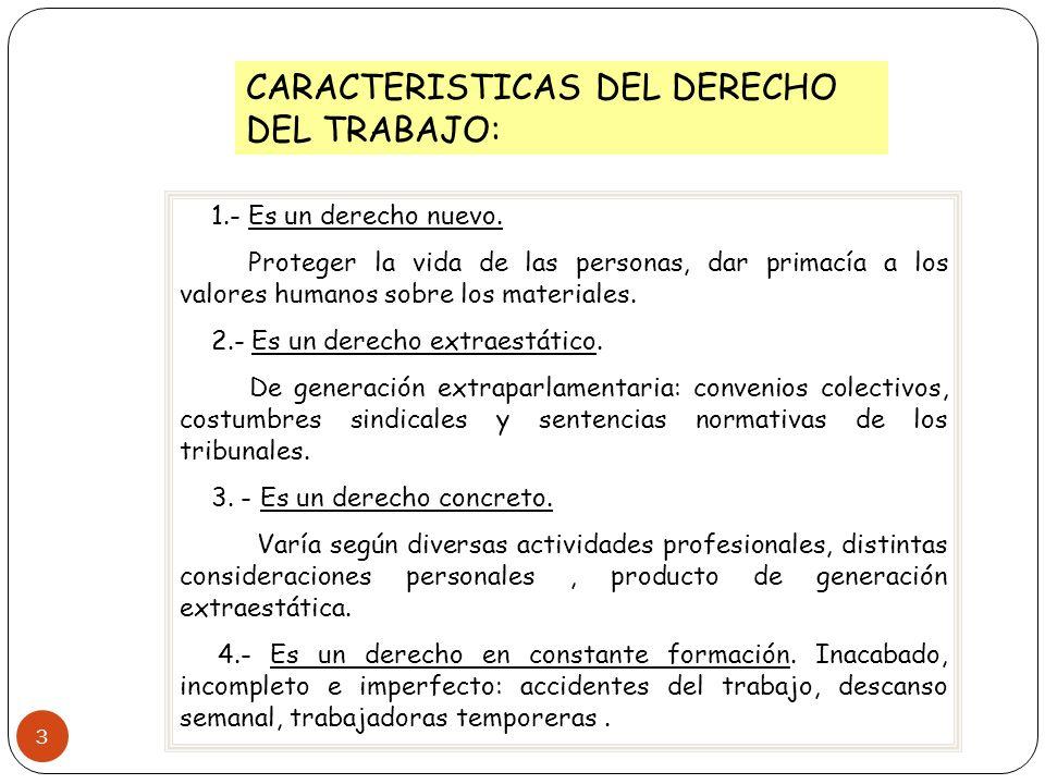 3 CARACTERISTICAS DEL DERECHO DEL TRABAJO: 1.- Es un derecho nuevo. Proteger la vida de las personas, dar primacía a los valores humanos sobre los mat