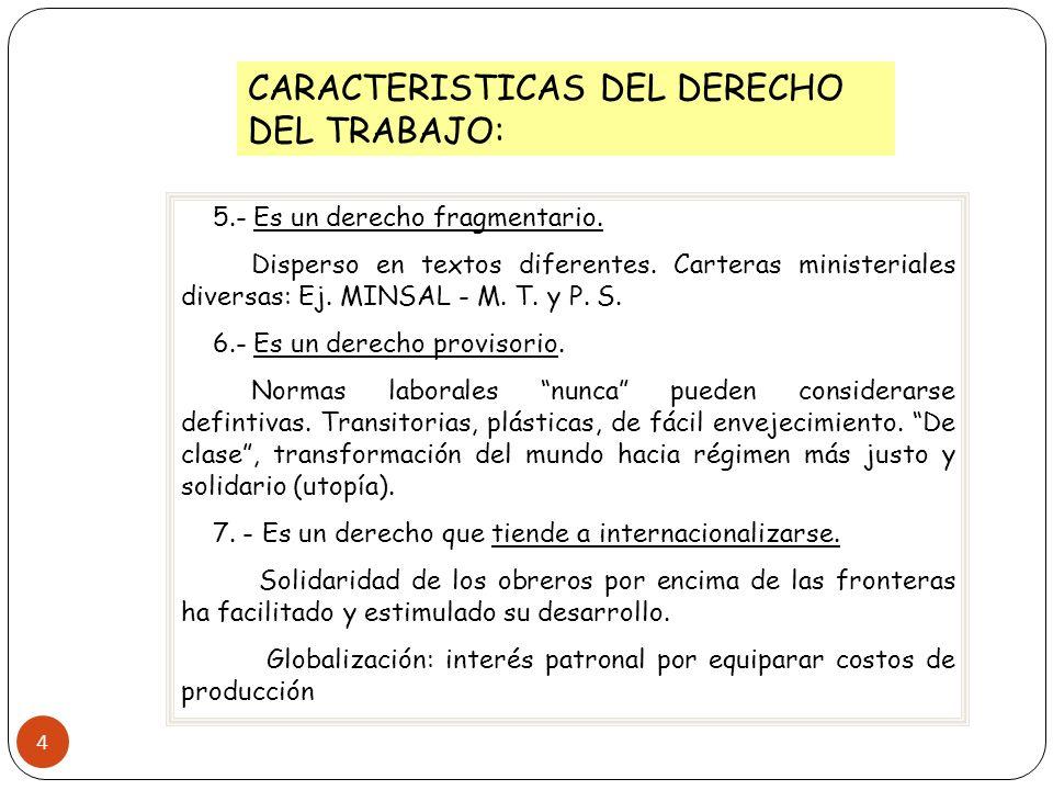 4 CARACTERISTICAS DEL DERECHO DEL TRABAJO: 5.- Es un derecho fragmentario. Disperso en textos diferentes. Carteras ministeriales diversas: Ej. MINSAL