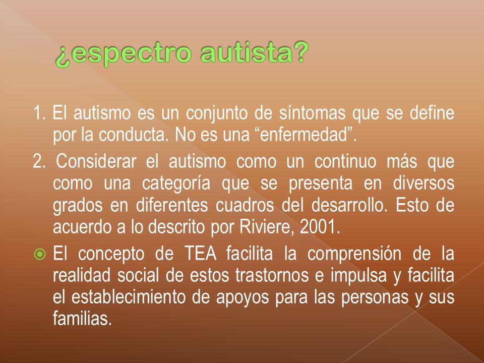 1. El autismo es un conjunto de síntomas que se define por la conducta. No es una enfermedad. 2. Considerar el autismo como un continuo más que como u