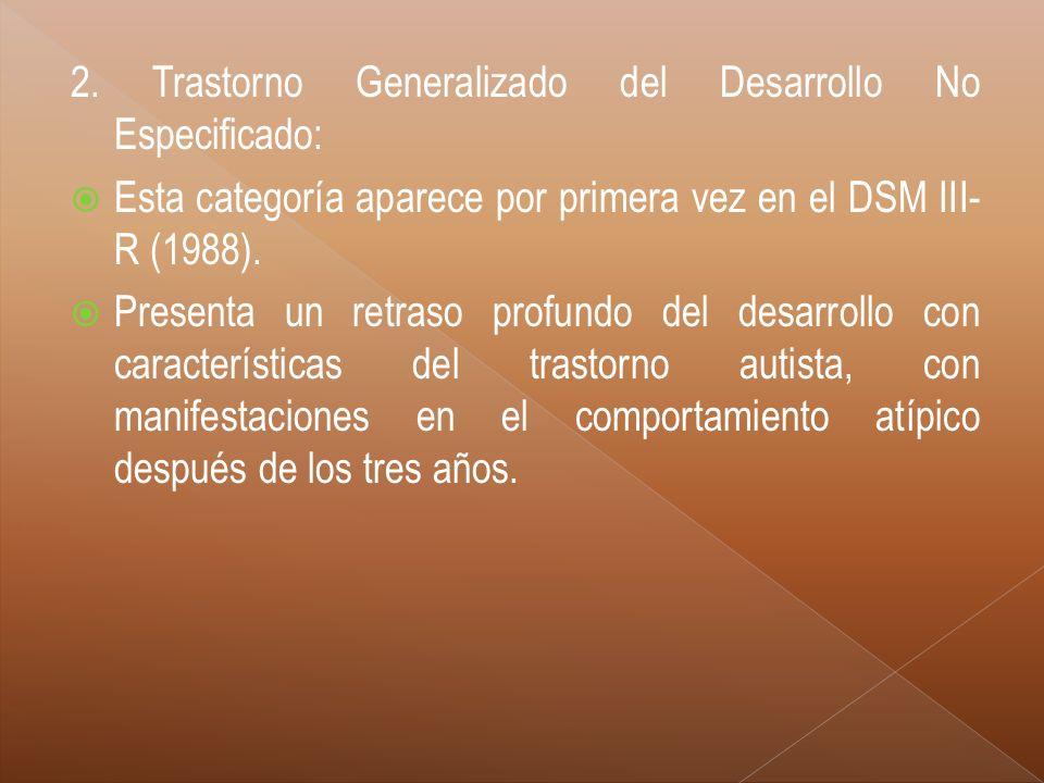 2. Trastorno Generalizado del Desarrollo No Especificado: Esta categoría aparece por primera vez en el DSM III- R (1988). Presenta un retraso profundo