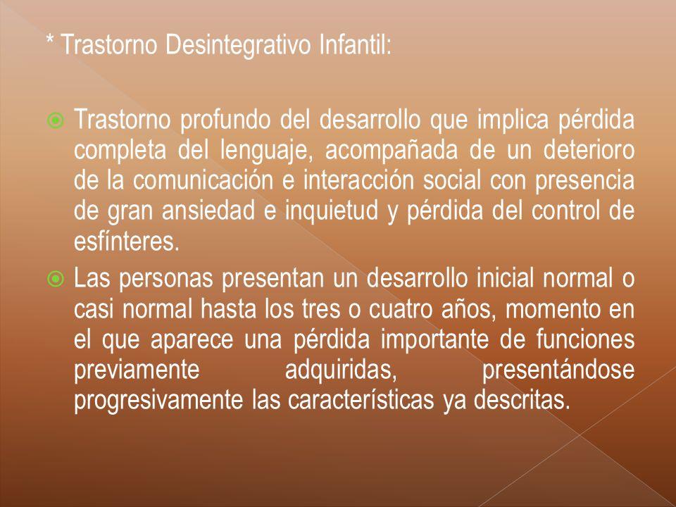 * Trastorno Desintegrativo Infantil: Trastorno profundo del desarrollo que implica pérdida completa del lenguaje, acompañada de un deterioro de la com