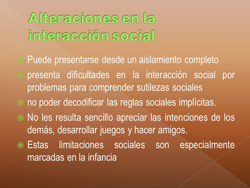 Puede presentarse desde un aislamiento completo presenta dificultades en la interacción social por problemas para comprender sutilezas sociales no pod