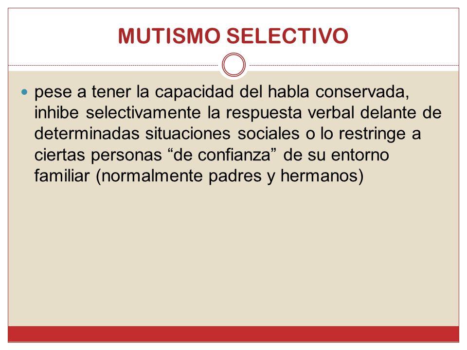 MUTISMO SELECTIVO pese a tener la capacidad del habla conservada, inhibe selectivamente la respuesta verbal delante de determinadas situaciones social