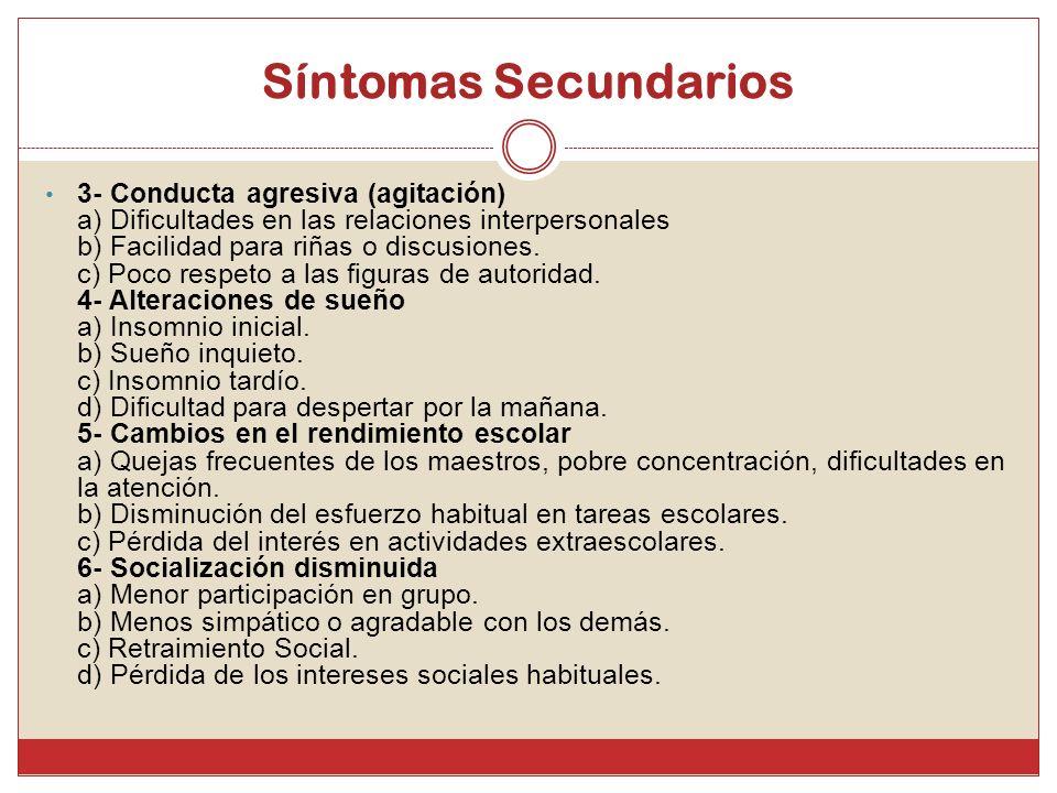 Síntomas Secundarios 3- Conducta agresiva (agitación) a) Dificultades en las relaciones interpersonales b) Facilidad para riñas o discusiones. c) Poco