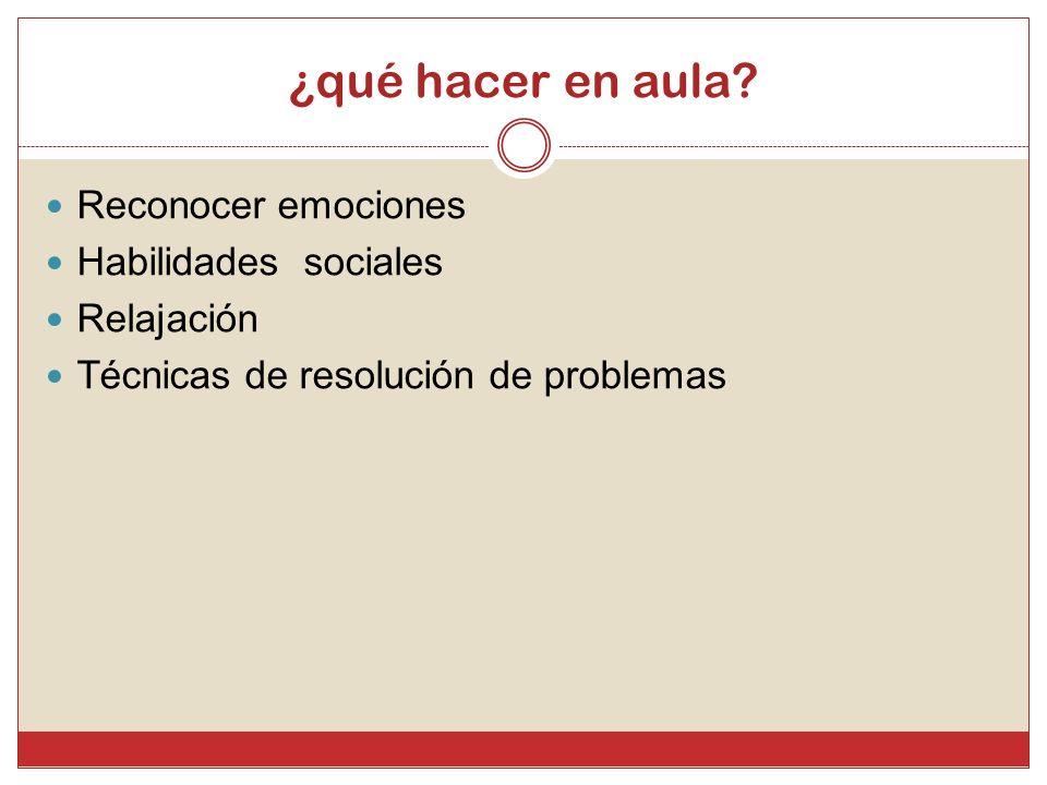 ¿qué hacer en aula? Reconocer emociones Habilidades sociales Relajación Técnicas de resolución de problemas