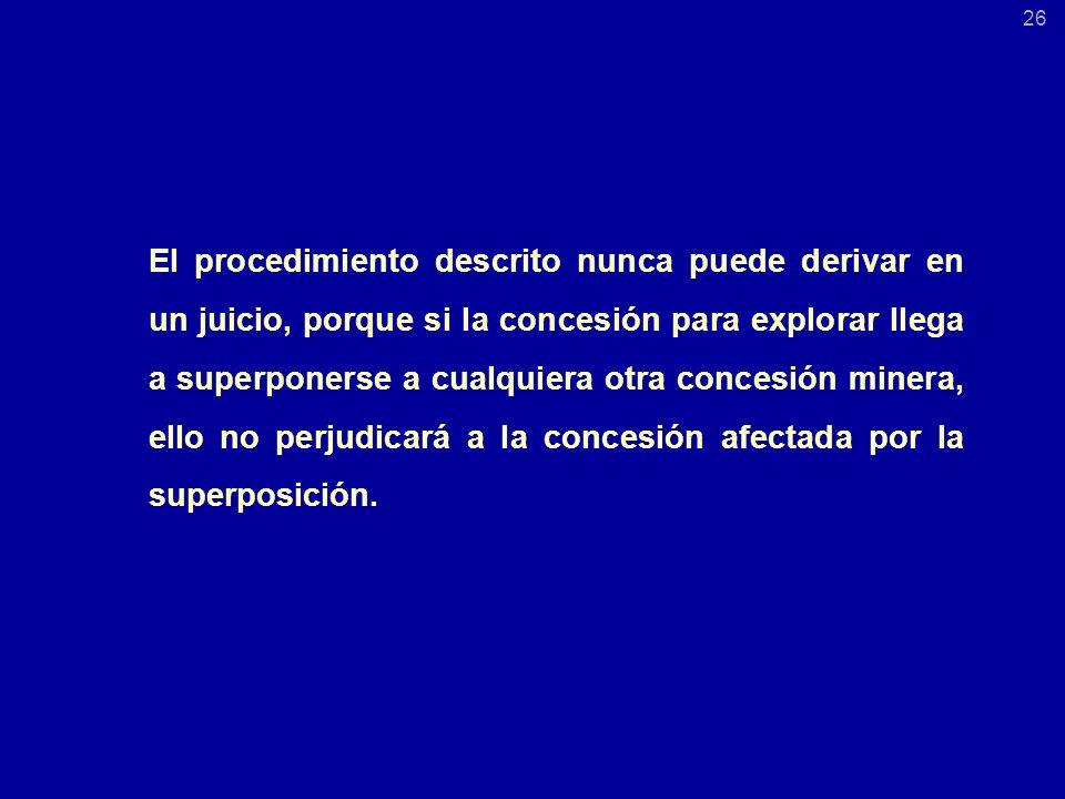 El procedimiento descrito nunca puede derivar en un juicio, porque si la concesión para explorar llega a superponerse a cualquiera otra concesión minera, ello no perjudicará a la concesión afectada por la superposición.