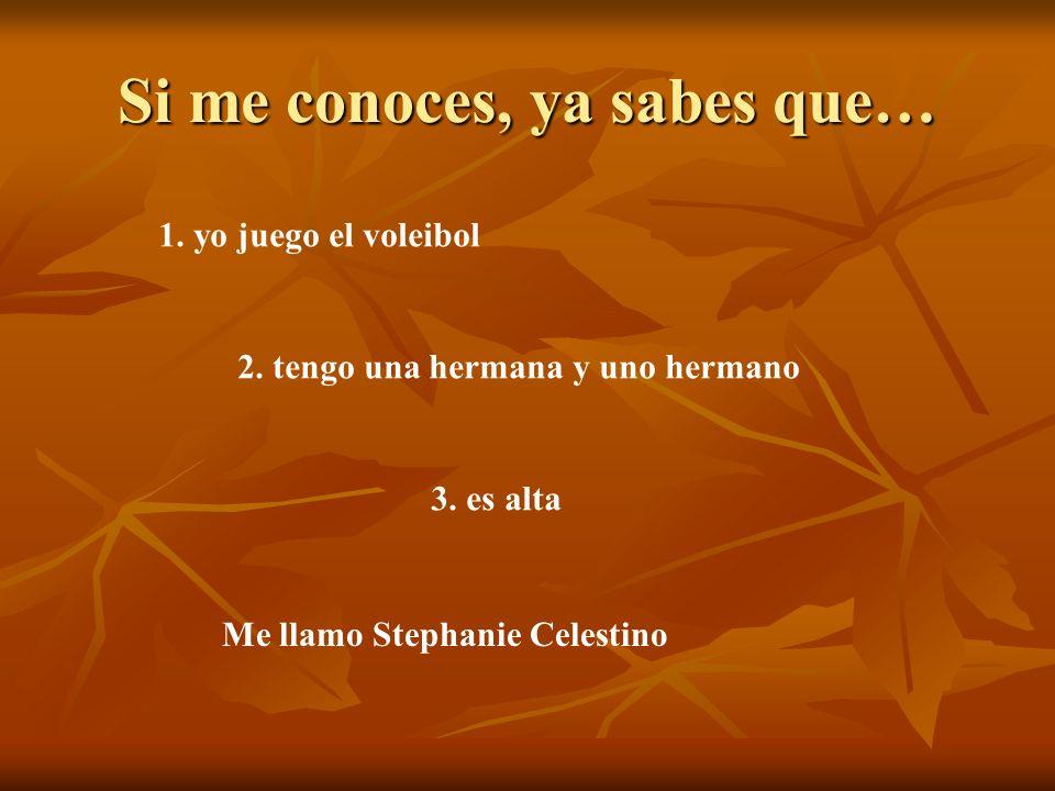 Si me conoces, ya sabes que… 1. yo juego el voleibol 2. tengo una hermana y uno hermano 3. es alta Me llamo Stephanie Celestino