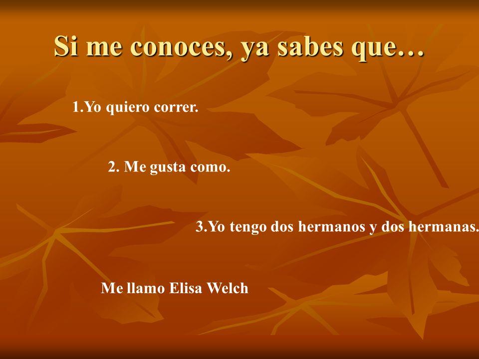 Si me conoces, ya sabes que… 1.Yo quiero correr. 2. Me gusta como. 3.Yo tengo dos hermanos y dos hermanas. Me llamo Elisa Welch