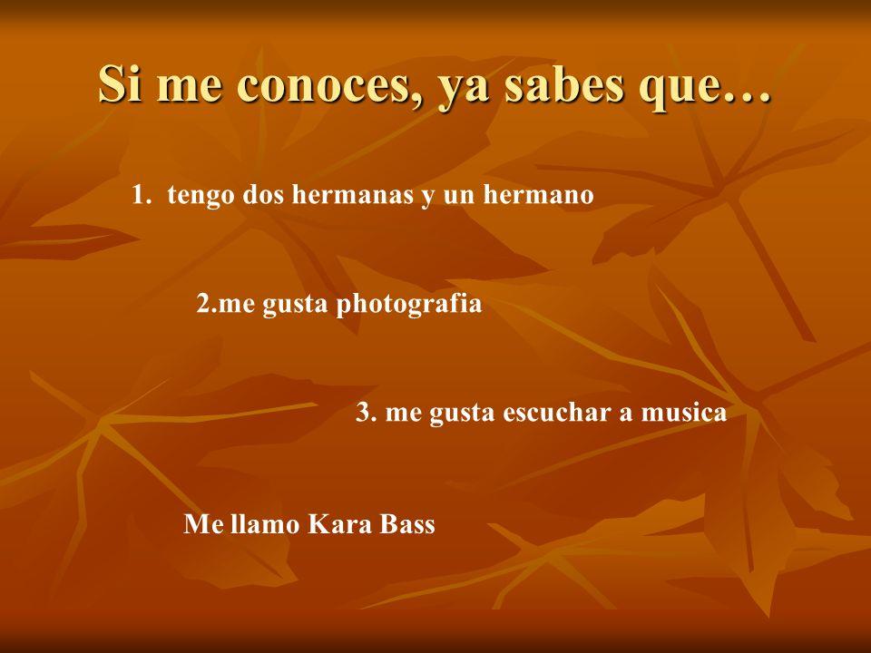 Si me conoces, ya sabes que… 1. tengo dos hermanas y un hermano 2.me gusta photografia 3. me gusta escuchar a musica Me llamo Kara Bass