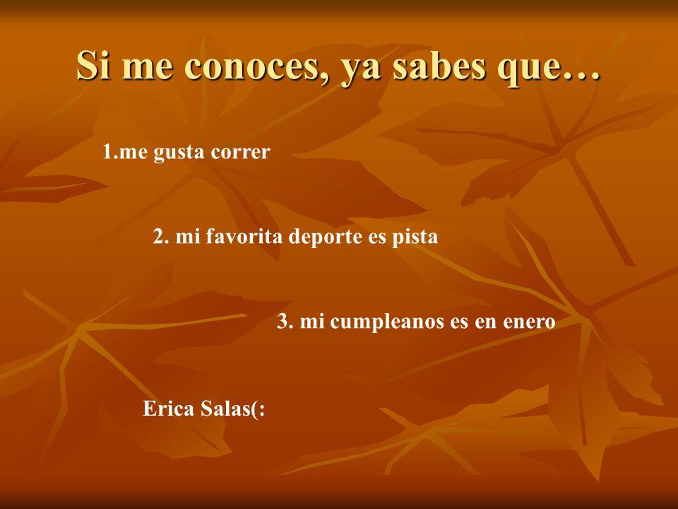 Si me conoces, ya sabes que… 1.me gusta correr 2. mi favorita deporte es pista 3. mi cumpleanos es en enero Erica Salas(:
