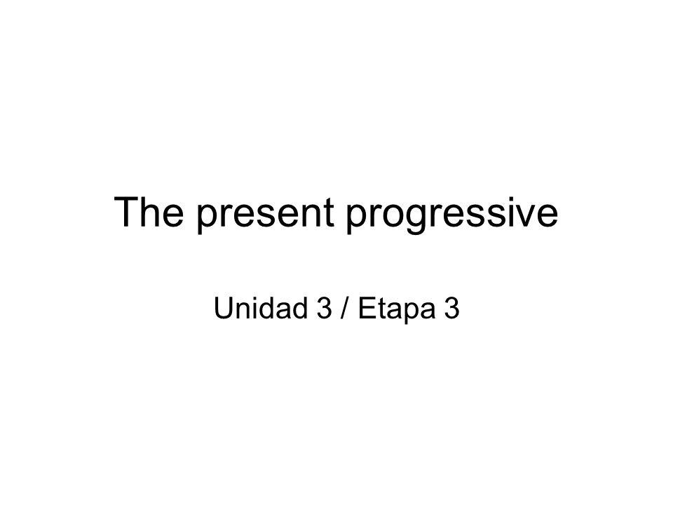 The present progressive Unidad 3 / Etapa 3